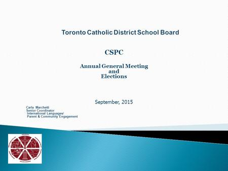 CSPC Annual General Meeting and Elections September, 2015 Carla Marchetti Senior Coordinator International Languages/ Parent & Community Engagement.