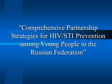 Comprehensive Partnership Strategies for HIV/STI Prevention among Young People in the Russian Federation""