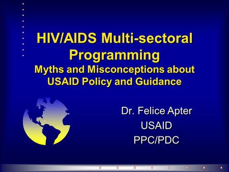 HIV/AIDS Multi-sectoral Programming Myths and Misconceptions about USAID Policy and Guidance Dr. Felice Apter USAID PPC/PDC Dr. Felice Apter USAID PPC/PDC.