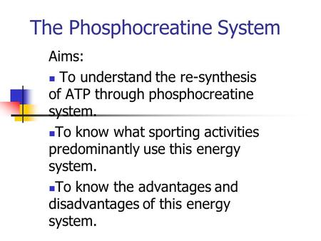 The Phosphocreatine System Aims: To understand the re-synthesis of ATP through phosphocreatine system. To know what sporting activities predominantly use.