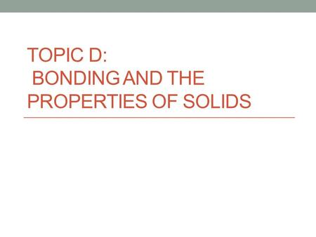 TOPIC D: BONDING AND THE PROPERTIES OF SOLIDS. An alloy is a mixture of metals. Two types are common: 1. An interstitial alloy – additional, smaller atoms.