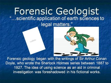 "Forensic Geologist ""…scientific application of earth sciences to legal matters."" Forensic geology began with the writings of Sir Arthur Conan Doyle, who."