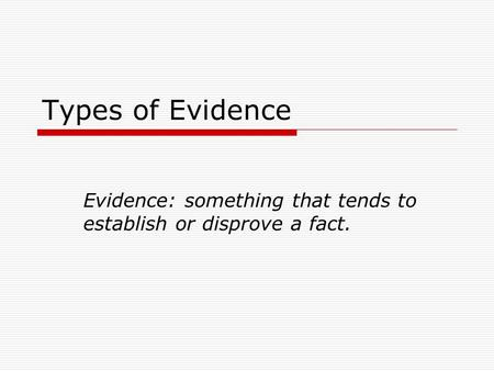 Types of Evidence Evidence: something that tends to establish or disprove a fact.