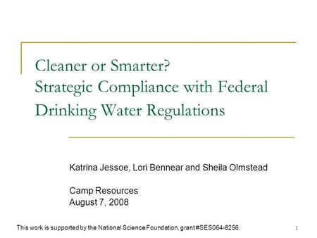 1 Cleaner or Smarter? Strategic Compliance with Federal Drinking Water Regulations Katrina Jessoe, Lori Bennear and Sheila Olmstead Camp Resources August.
