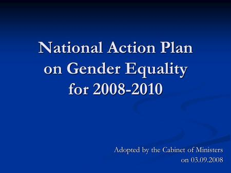 National Action Plan on Gender Equality for 2008-2010 Adopted by the Cabinet of Ministers on 03.09.2008.