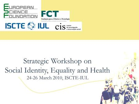 Strategic Workshop on Social Identity, Equality and Health 24-26 March 2010, ISCTE-IUL.