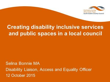 Creating disability inclusive services and public spaces in a local council Selina Bonnie MA Disability Liaison, Access and Equality Officer 12 October.