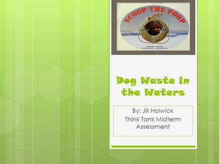 Dog Waste in the Waters By: Jill Holwick Think Tank Midterm Assessment.