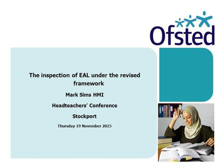 The inspection of EAL under the revised framework Mark Sims HMI Headteachers' Conference Stockport Thursday 19 November 2015.