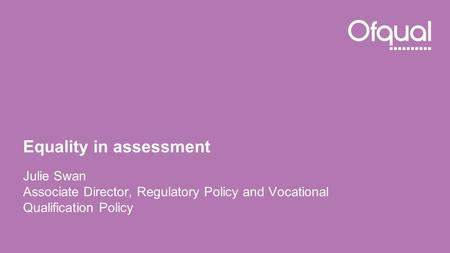 Equality in assessment Julie Swan Associate Director, Regulatory Policy and Vocational Qualification Policy.