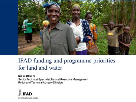 IFAD funding and programme priorities for land and water Rikke Olivera Senior Technical Specialist, Natural Resource Management Policy and Technical Advsory.
