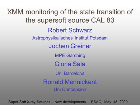 XMM monitoring of the state transition of the supersoft source CAL 83 Robert Schwarz Astrophysikalisches Institut Potsdam Jochen Greiner MPE Garching Gloria.