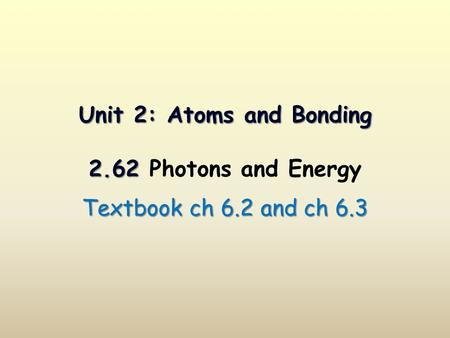 Unit 2: Atoms and Bonding 2.62 Unit 2: Atoms and Bonding 2.62 Photons and Energy Textbook ch 6.2 and ch 6.3.