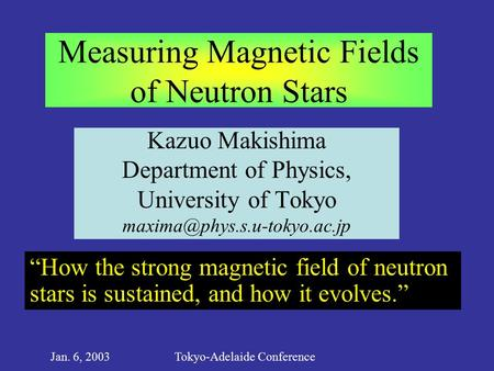 Jan. 6, 2003Tokyo-Adelaide Conference Measuring Magnetic Fields of Neutron Stars Kazuo Makishima Department of Physics, University of Tokyo