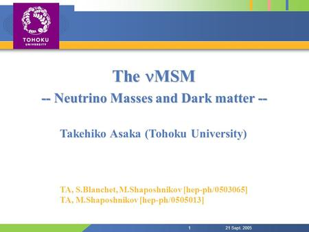21 Sept. 20051 The MSM -- Neutrino Masses and Dark matter -- Takehiko Asaka (Tohoku University) TA, S.Blanchet, M.Shaposhnikov [hep-ph/0503065] TA, M.Shaposhnikov.