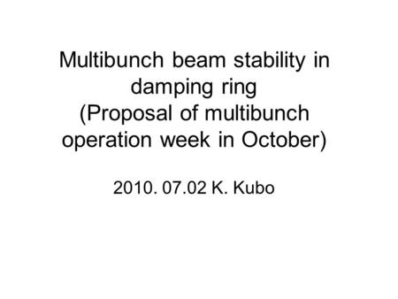 Multibunch beam stability in damping ring (Proposal of multibunch operation week in October) 2010. 07.02 K. Kubo.