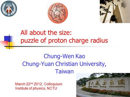 All about the size: puzzle of proton charge radius Chung-Wen Kao Chung-Yuan Christian University, Taiwan March 22 nd 2012, Colloquium Institute of physics,