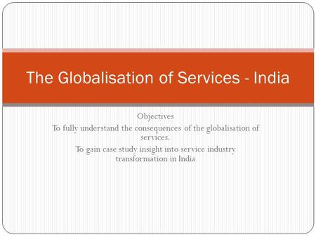 Objectives To fully understand the consequences of the globalisation of services. To gain case study insight into service industry transformation in India.