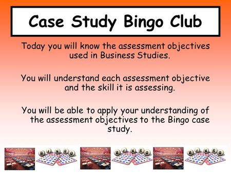Case Study Bingo Club Today you will know the assessment objectives used in Business Studies. You will understand each assessment objective and the skill.