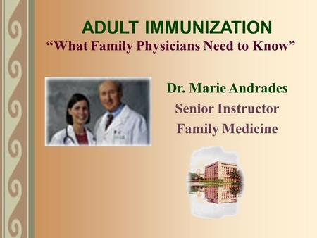 """What Family Physicians Need to Know"" Dr. Marie Andrades Senior Instructor Family Medicine ADULT IMMUNIZATION."