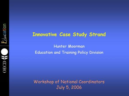 Innovative Case Study Strand Hunter Moorman Education and Training Policy Division Workshop of National Coordinators July 5, 2006.