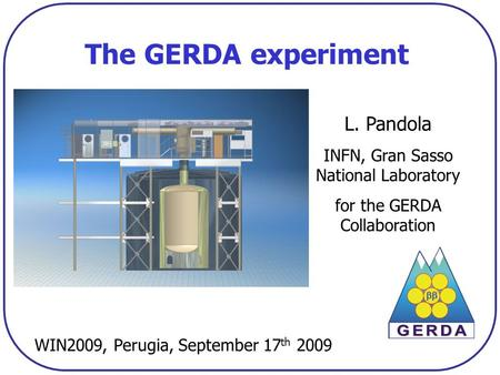 The GERDA experiment L. Pandola INFN, Gran Sasso National Laboratory for the GERDA Collaboration WIN2009, Perugia, September 17 th 2009.