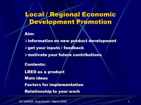 SV WiRAM - Anja Gomm - March 20021 Local / Regional Economic Development Promotion Main ideas Factors for implementation Relationship to your work Aim:
