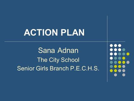 ACTION PLAN Sana Adnan The City School Senior Girls Branch P.E.C.H.S.