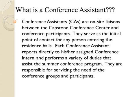 What is a Conference Assistant??? Conference Assistants (CAs) are on-site liaisons between the Capstone Conference Center and conference participants.