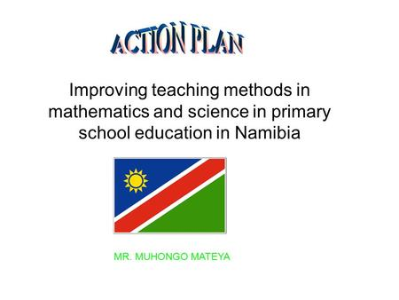 ACTION PLAN Improving teaching methods in mathematics and science in primary school education in Namibia MR. MUHONGO MATEYA.