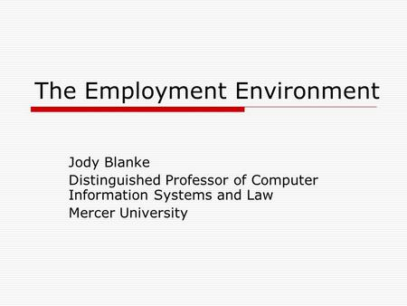 The Employment Environment Jody Blanke Distinguished Professor of Computer Information Systems and Law Mercer University.