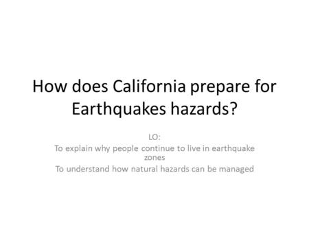 How does California prepare for Earthquakes hazards? LO: To explain why people continue to live in earthquake zones To understand how natural hazards can.