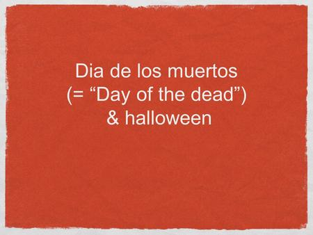 "Dia de los muertos (= ""Day of the dead"") & halloween."