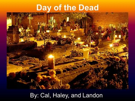 "Day of the Dead By: Cal, Haley, and Landon. Who The holiday is celebrated by Mexicans. Besides the living, another ""who"" includes the spirits that come."