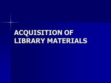 ACQUISITION OF LIBRARY MATERIALS. ACQUISITIONS the means by which additions are made to the library (Wulfekoetter, 1961) the means by which additions.
