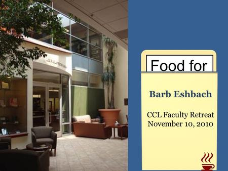 Food for Thought Barb Eshbach CCL Faculty Retreat November 10, 2010.