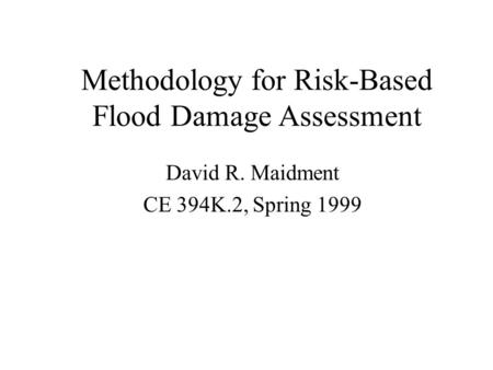 Methodology for Risk-Based Flood Damage Assessment David R. Maidment CE 394K.2, Spring 1999.