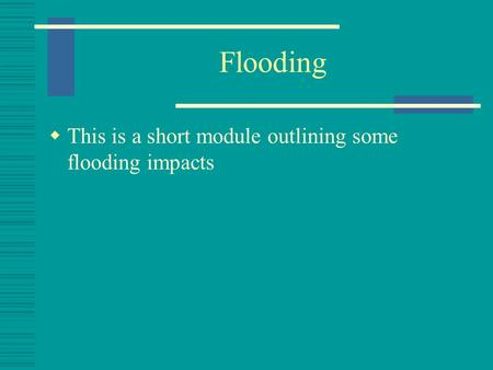 Flooding  This is a short module outlining some flooding impacts.