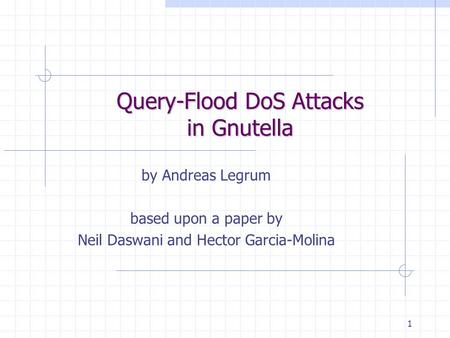 1 Query-Flood DoS Attacks in Gnutella by Andreas Legrum based upon a paper by Neil Daswani and Hector Garcia-Molina.