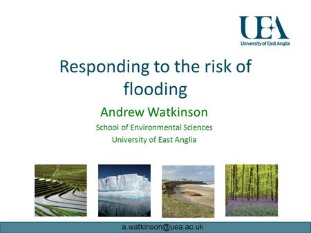 Responding to the risk of flooding Andrew Watkinson School of Environmental Sciences University of East Anglia