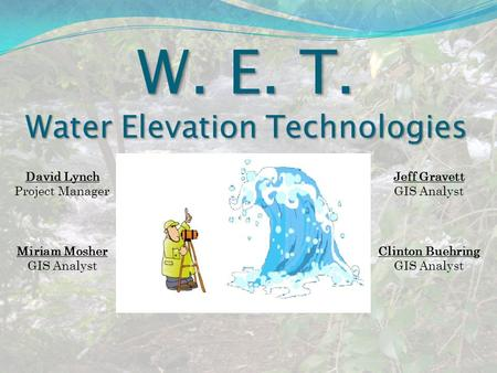 W. E. T. Water Elevation Technologies David Lynch Project Manager Miriam Mosher GIS Analyst Jeff Gravett GIS Analyst Clinton Buehring GIS Analyst.