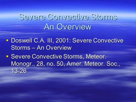 Severe Convective Storms An Overview  Doswell C.A. III, 2001: Severe Convective Storms – An Overview  Severe Convective Storms, Meteor. Monogr., 28,