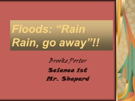 "Floods: ""Rain Rain, go away""!! Brooke Porter Science 1st Mr. Shepard."