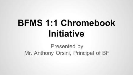 BFMS 1:1 Chromebook Initiative Presented by Mr. Anthony Orsini, Principal of BF.