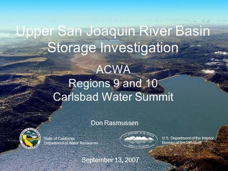 Upper San Joaquin River Basin Storage Investigation ACWA Regions 9 and 10 Carlsbad Water Summit U.S. Department of the Interior Bureau of Reclamation State.