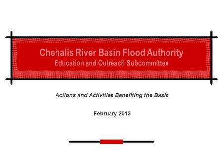 Chehalis River Basin Flood Authority Education and Outreach Subcommittee Actions and Activities Benefiting the Basin February 2013.