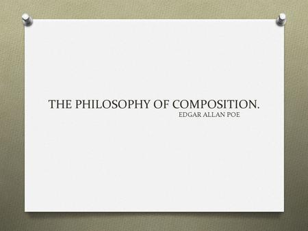 "THE PHILOSOPHY OF COMPOSITION. EDGAR ALLAN POE. ""The Philosophy of Composition"" presents Poe's views on how to compose a poem, a short story, or another."