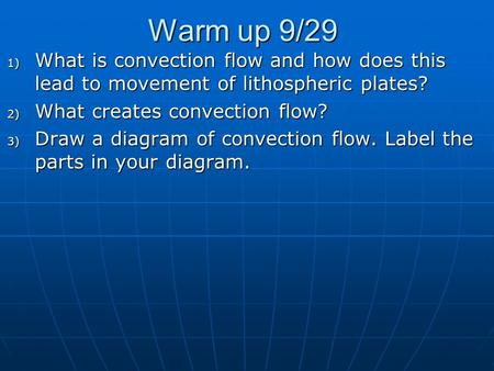 Warm up 9/29 1) What is convection flow and how does this lead to movement of lithospheric plates? 2) What creates convection flow? 3) Draw a diagram of.