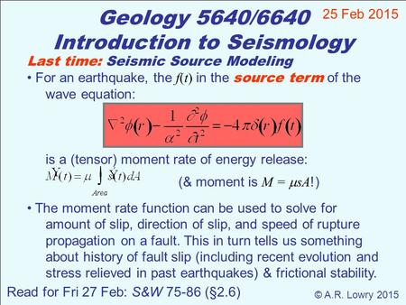 Geology 5640/6640 Introduction to Seismology 25 Feb 2015 © A.R. Lowry 2015 Last time: Seismic Source Modeling For an earthquake, the f(t) in the source.