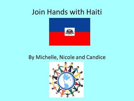 Join Hands with Haiti By Michelle, Nicole and Candice.
